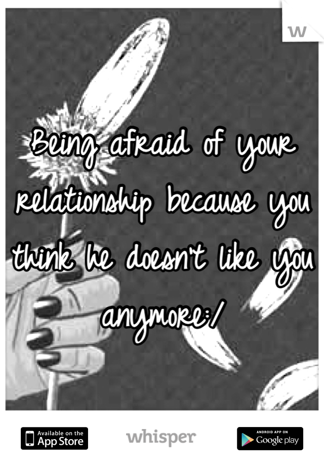Being afraid of your relationship because you think he doesn't like you anymore:/