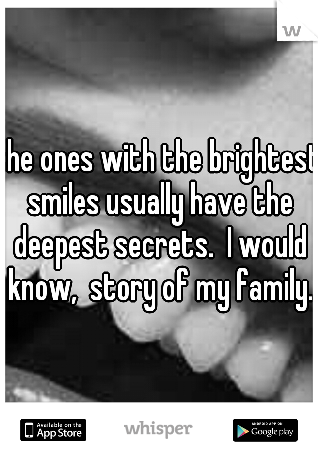 the ones with the brightest smiles usually have the deepest secrets.  I would know,  story of my family.