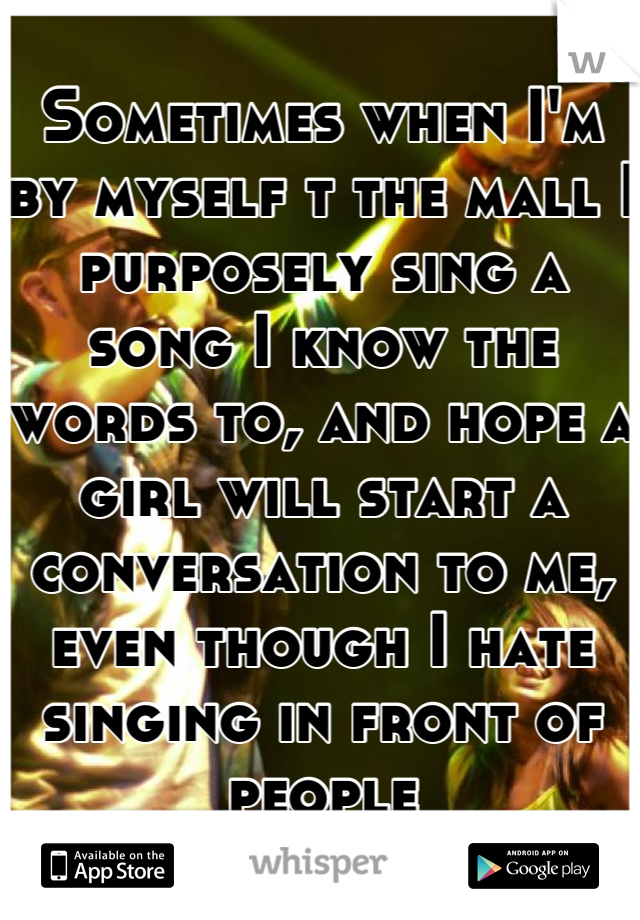 Sometimes when I'm by myself t the mall I purposely sing a song I know the words to, and hope a girl will start a conversation to me, even though I hate singing in front of people