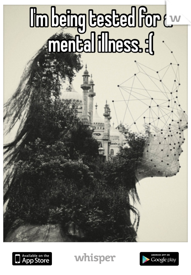 I'm being tested for a mental illness. :(