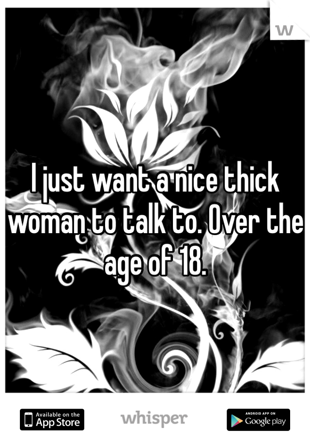 I just want a nice thick woman to talk to. Over the age of 18.