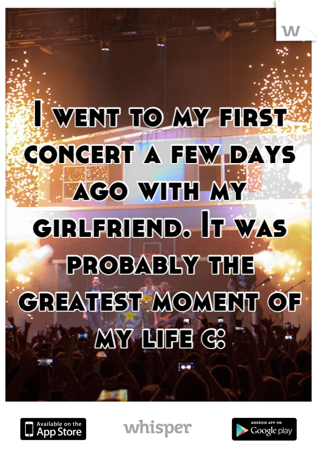 I went to my first concert a few days ago with my girlfriend. It was probably the greatest moment of my life c: