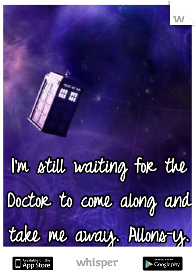 I'm still waiting for the Doctor to come along and take me away. Allons-y.