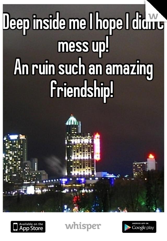 Deep inside me I hope I didn't mess up! An ruin such an amazing friendship!