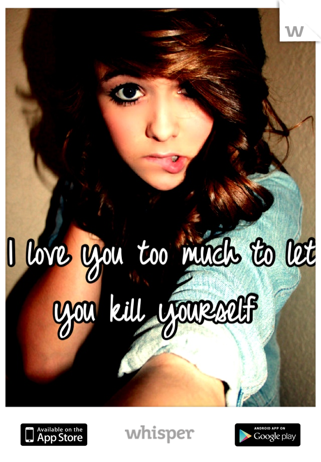 I love you too much to let you kill yourself