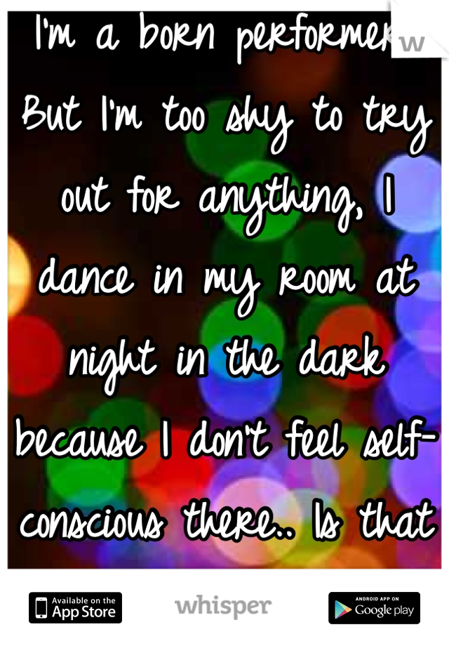 I'm a born performer, But I'm too shy to try out for anything, I dance in my room at night in the dark because I don't feel self-conscious there.. Is that weird.?