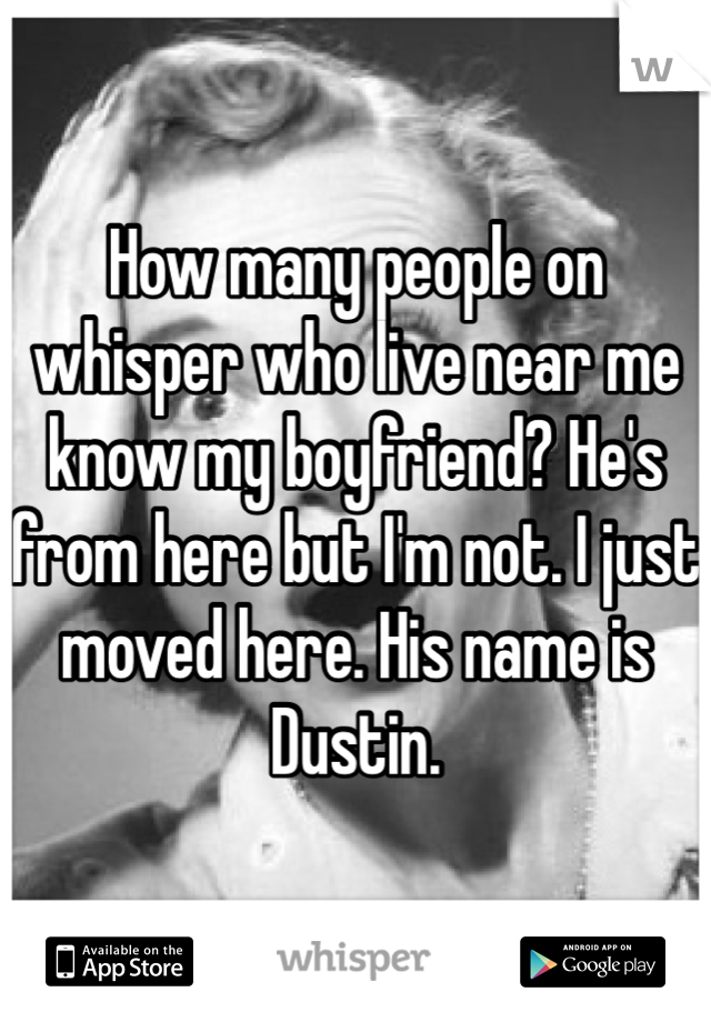 How many people on whisper who live near me know my boyfriend? He's from here but I'm not. I just moved here. His name is Dustin.
