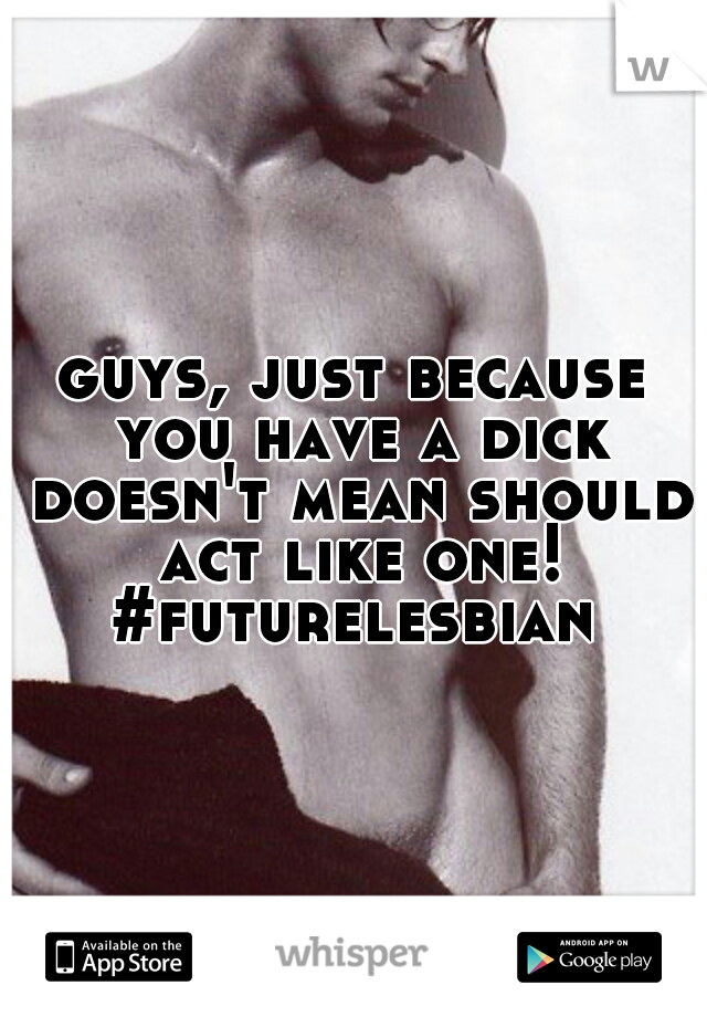 guys, just because you have a dick doesn't mean should act like one! #futurelesbian