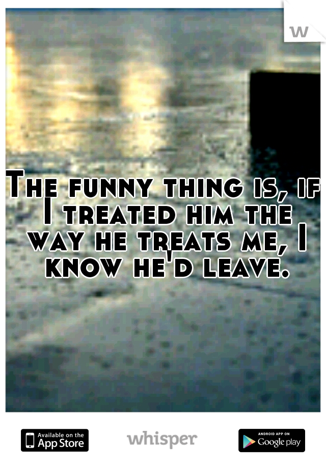 The funny thing is, if I treated him the way he treats me, I know he'd leave.
