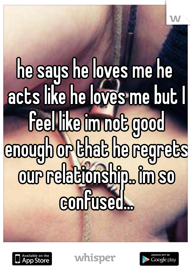 he says he loves me he acts like he loves me but I feel like im not good enough or that he regrets our relationship.. im so confused...