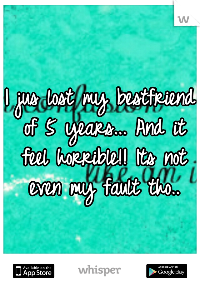 I jus lost my bestfriend of 5 years... And it feel horrible!! Its not even my fault tho..