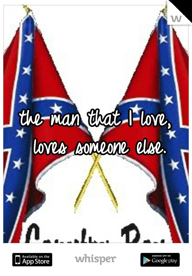 the man that I love, loves someone else.
