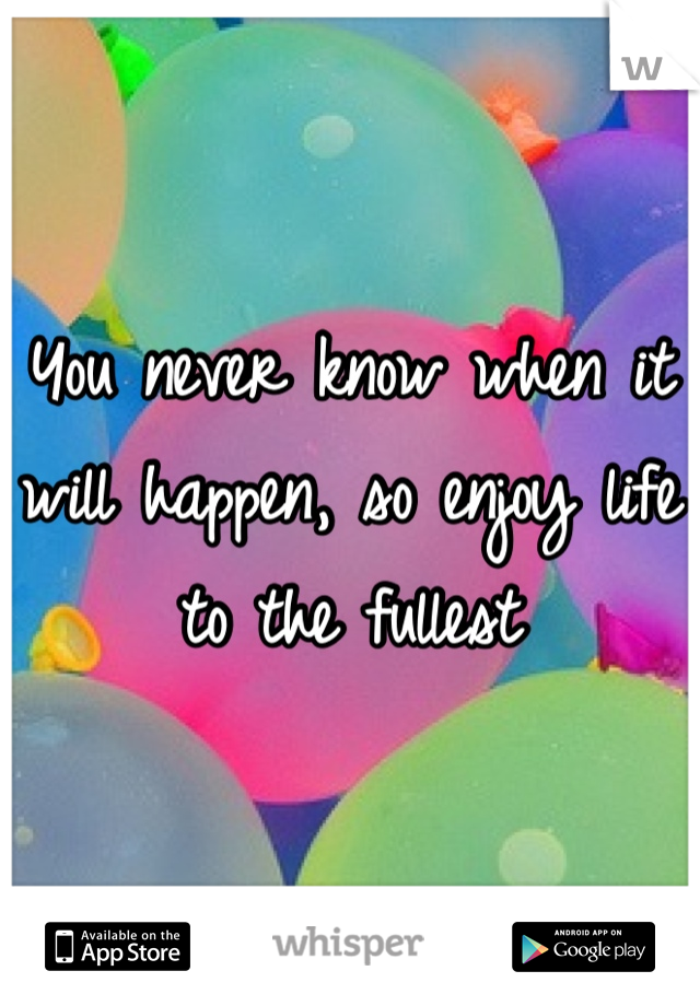 You never know when it will happen, so enjoy life to the fullest