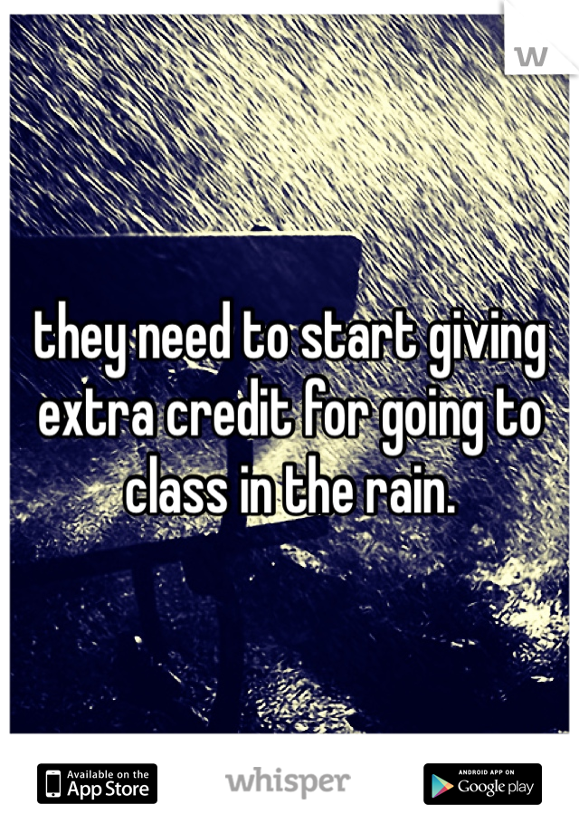they need to start giving extra credit for going to class in the rain.