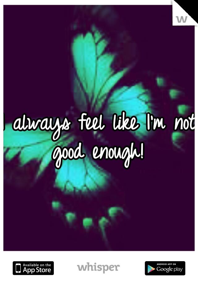 I always feel like I'm not good enough!