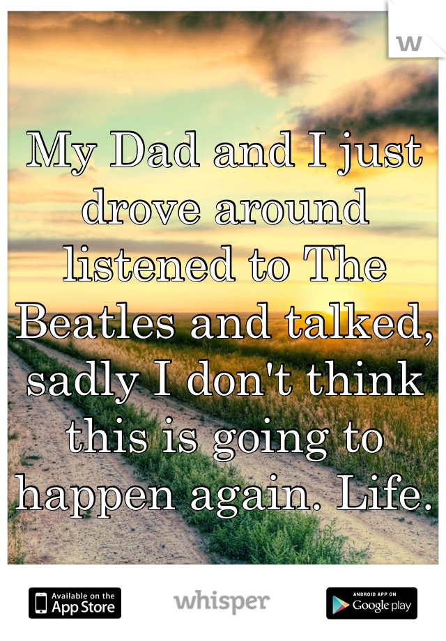 My Dad and I just drove around listened to The Beatles and talked, sadly I don't think this is going to happen again. Life.