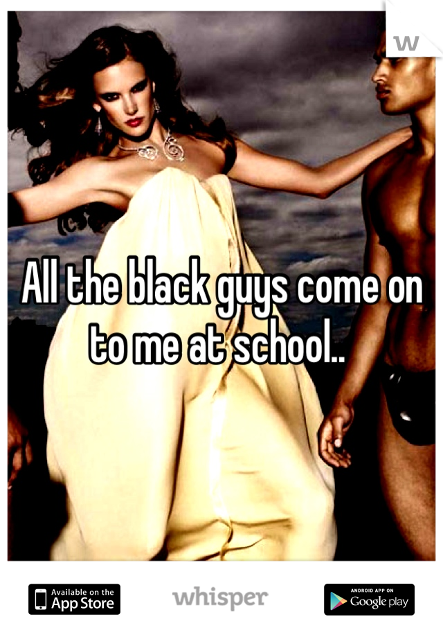All the black guys come on to me at school..