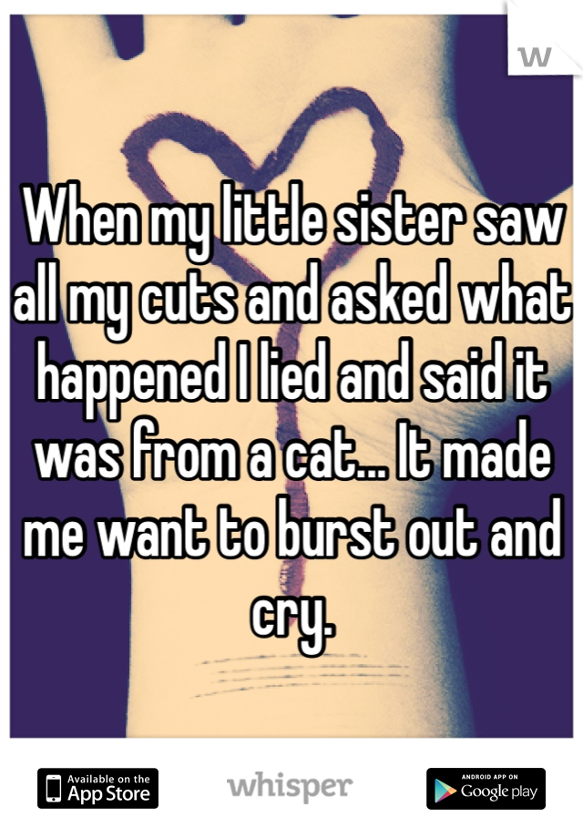 When my little sister saw all my cuts and asked what happened I lied and said it was from a cat... It made me want to burst out and cry.