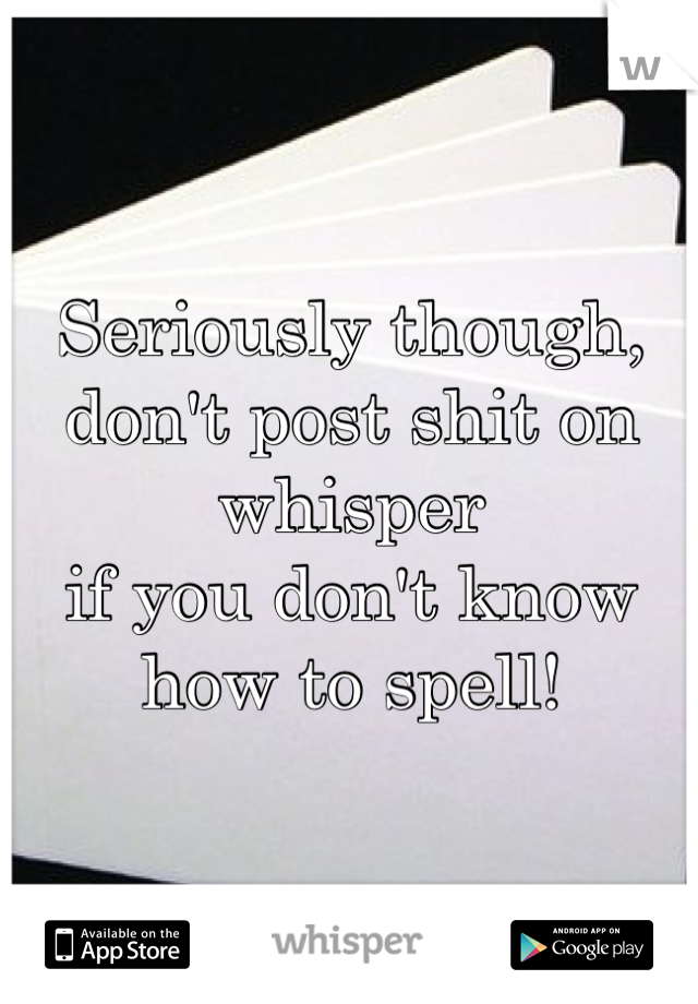 Seriously though,  don't post shit on whisper  if you don't know how to spell!