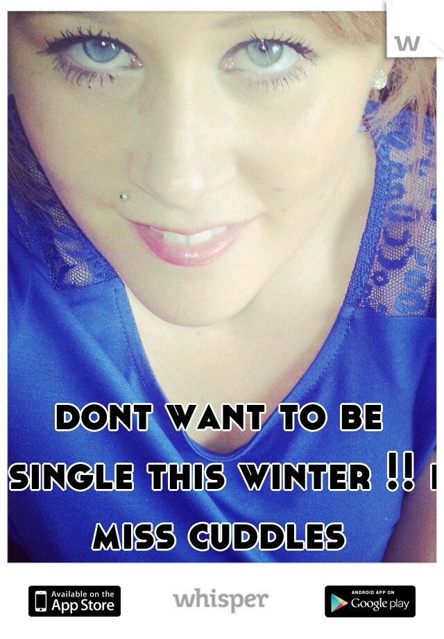 dont want to be single this winter !! i miss cuddles