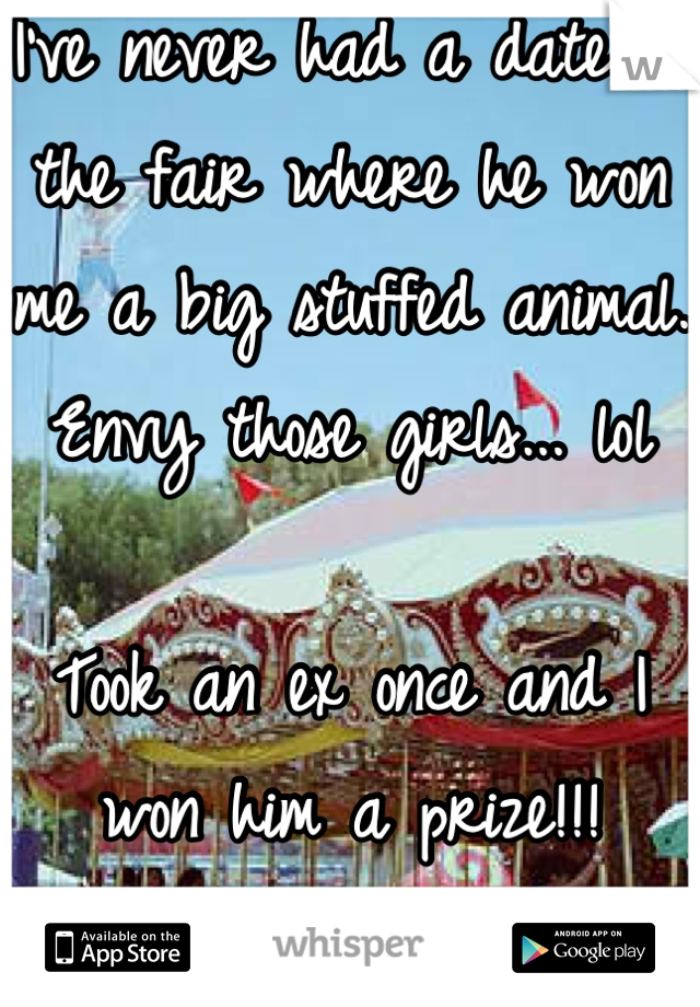 I've never had a date to the fair where he won me a big stuffed animal. Envy those girls... lol  Took an ex once and I won him a prize!!! Smh