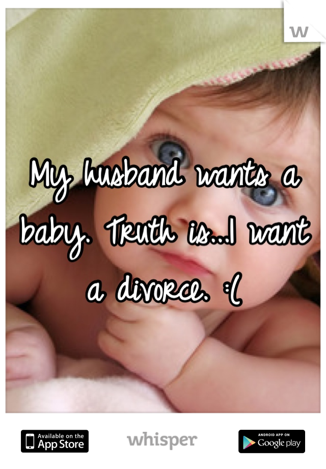 My husband wants a baby. Truth is...I want a divorce. :(