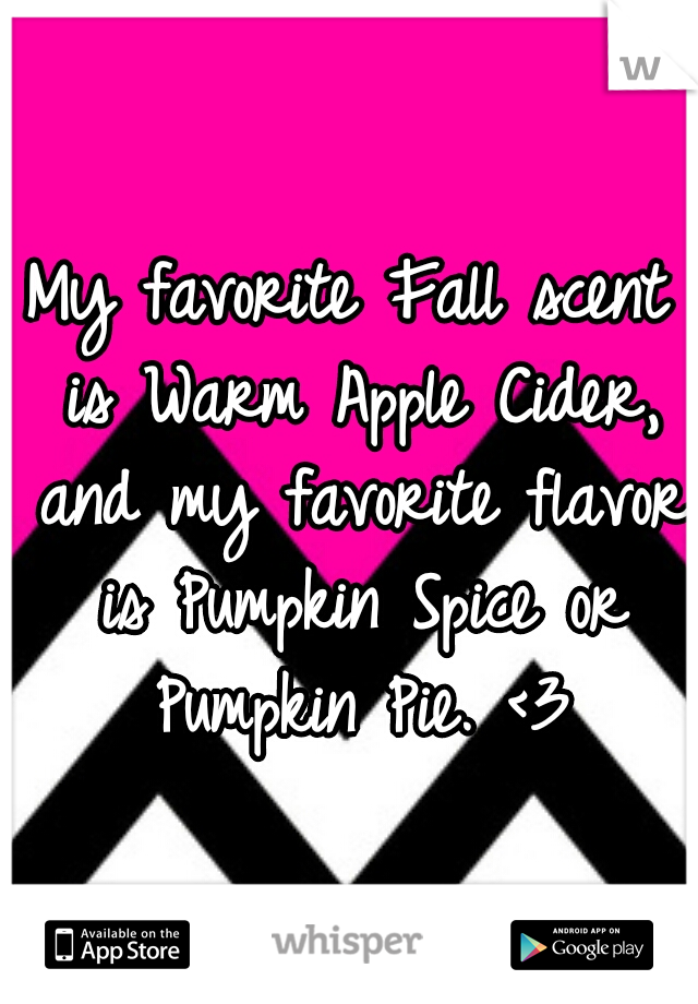 My favorite Fall scent is Warm Apple Cider, and my favorite flavor is Pumpkin Spice or Pumpkin Pie. <3