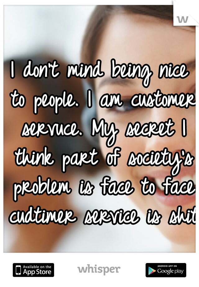 I don't mind being nice to people. I am customer servuce. My secret I think part of society's problem is face to face cudtimer service is shit.