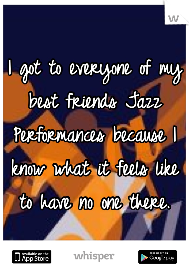 I got to everyone of my best friends Jazz Performances because I know what it feels like to have no one there.