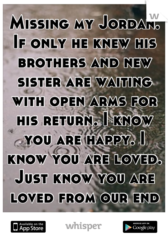 Missing my Jordan. If only he knew his brothers and new sister are waiting with open arms for his return. I know you are happy. I know you are loved. Just know you are loved from our end too.