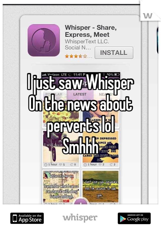 I just saw Whisper  On the news about perverts lol Smhhh