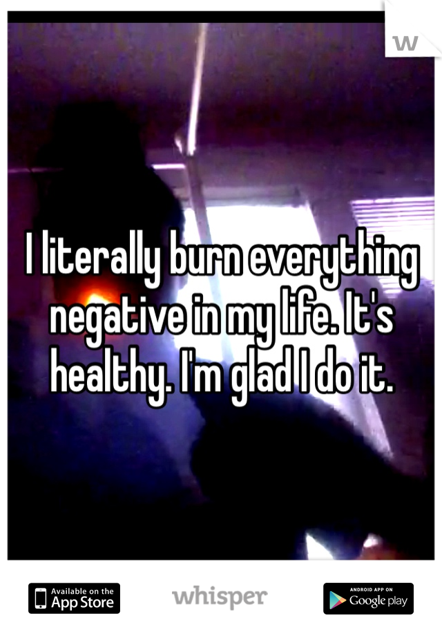 I literally burn everything negative in my life. It's healthy. I'm glad I do it.