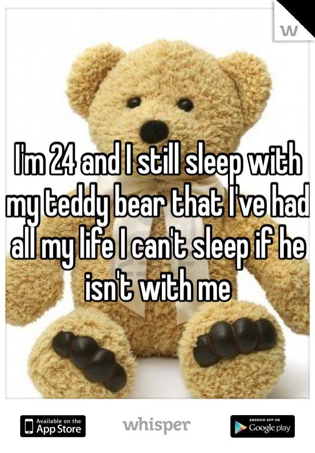 I'm 24 and I still sleep with my teddy bear that I've had all my life I can't sleep if he isn't with me