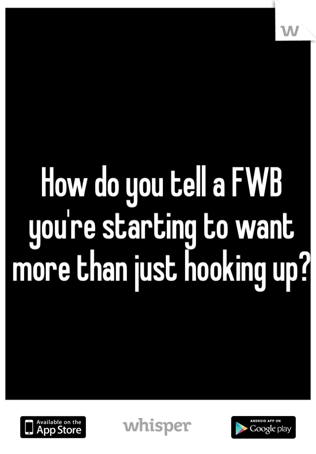How do you tell a FWB you're starting to want more than just hooking up?