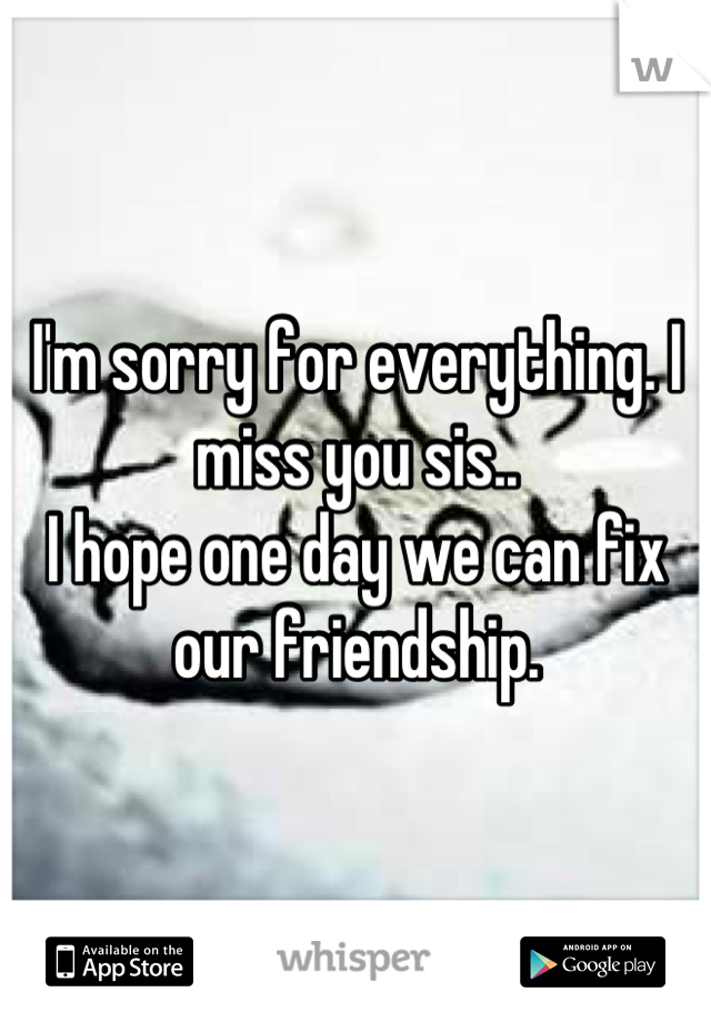 I'm sorry for everything. I miss you sis..  I hope one day we can fix our friendship.