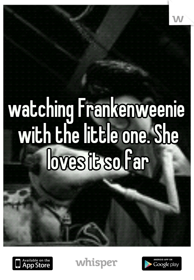 watching Frankenweenie with the little one. She loves it so far