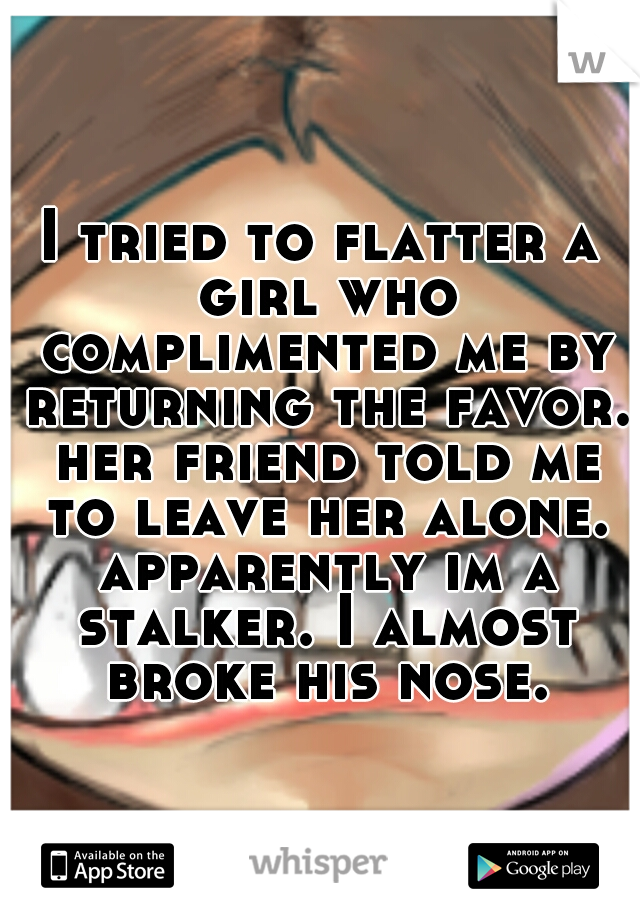 I tried to flatter a girl who complimented me by returning the favor. her friend told me to leave her alone. apparently im a stalker. I almost broke his nose.