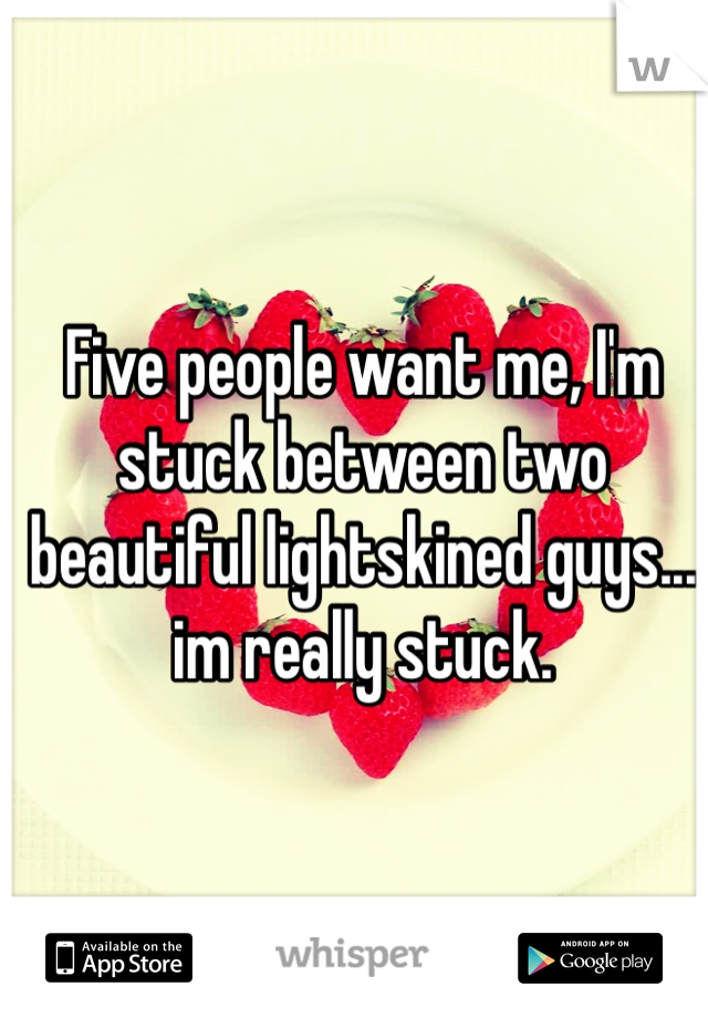 Five people want me, I'm stuck between two beautiful lightskined guys... im really stuck.