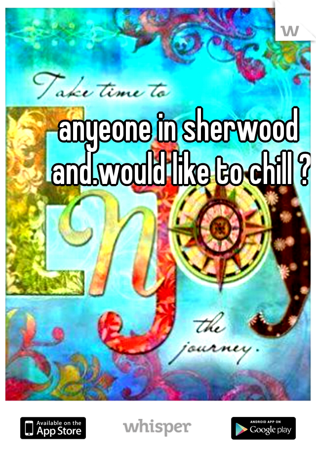 anyeone in sherwood and.would like to chill ?