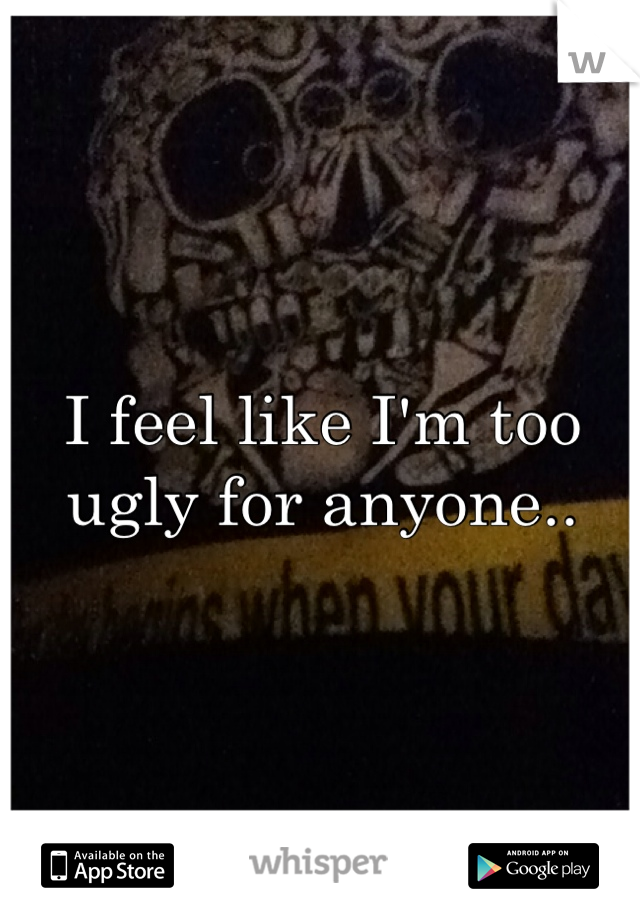 I feel like I'm too ugly for anyone..