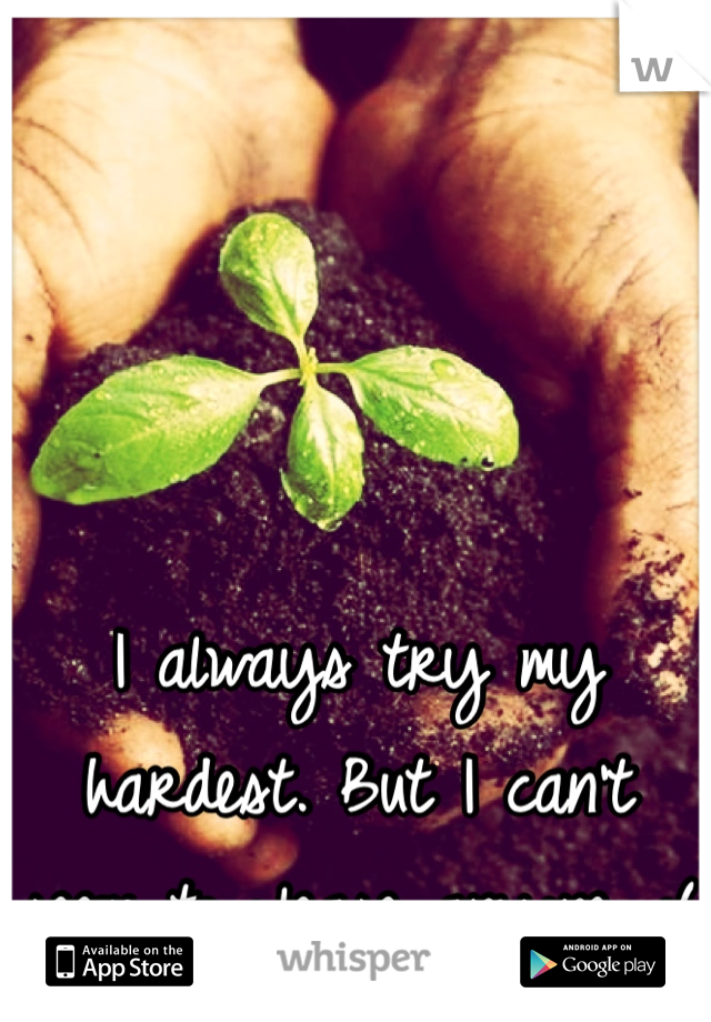 I always try my hardest. But I can't seem to please anyone. :(