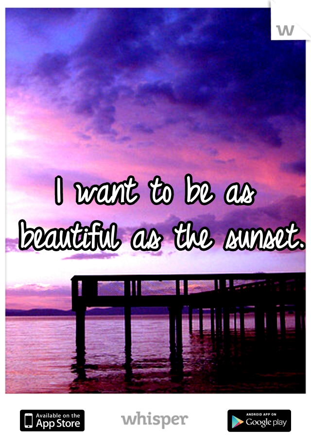 I want to be as beautiful as the sunset.