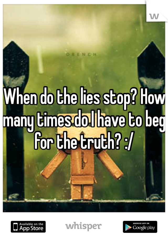 When do the lies stop? How many times do I have to beg for the truth? :/