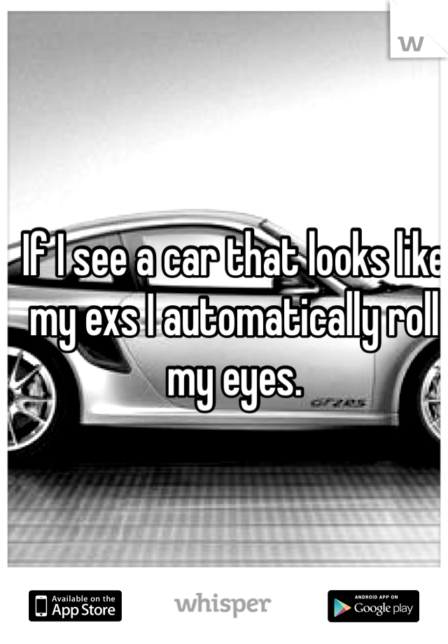 If I see a car that looks like my exs I automatically roll my eyes.