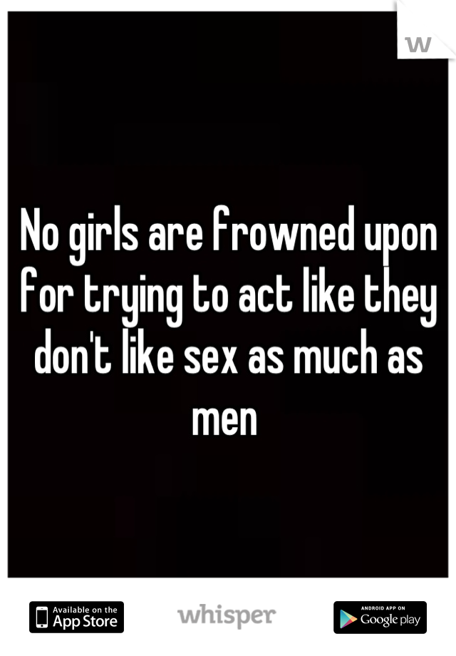 No girls are frowned upon for trying to act like they don't like sex as much as men