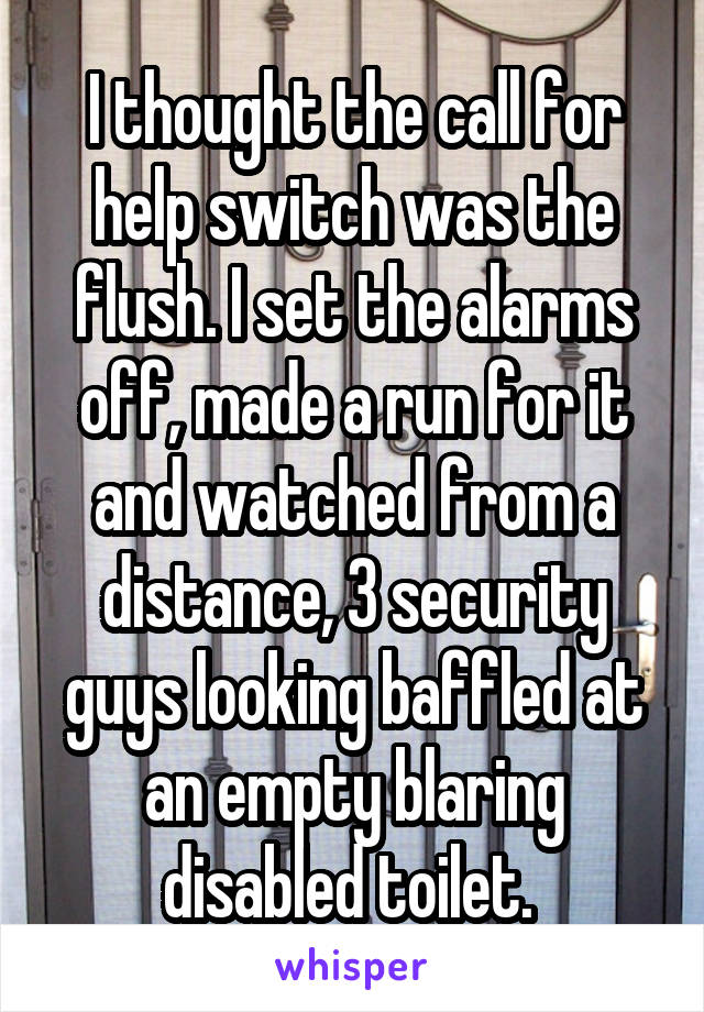 I thought the call for help switch was the flush. I set the alarms off, made a run for it and watched from a distance, 3 security guys looking baffled at an empty blaring disabled toilet.