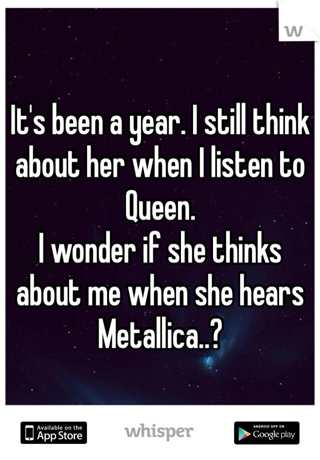 It's been a year. I still think about her when I listen to Queen.  I wonder if she thinks about me when she hears Metallica..?
