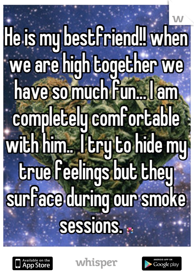He is my bestfriend!! when we are high together we have so much fun... I am completely comfortable with him..  I try to hide my true feelings but they surface during our smoke sessions. 💑