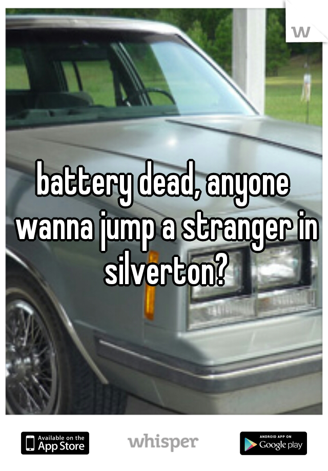 battery dead, anyone wanna jump a stranger in silverton?