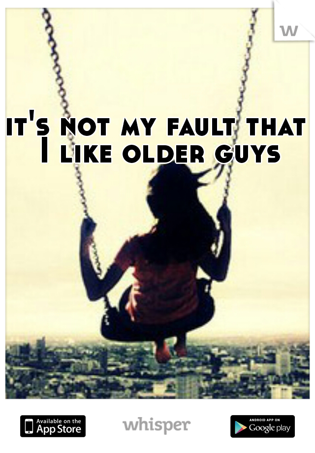it's not my fault that I like older guys